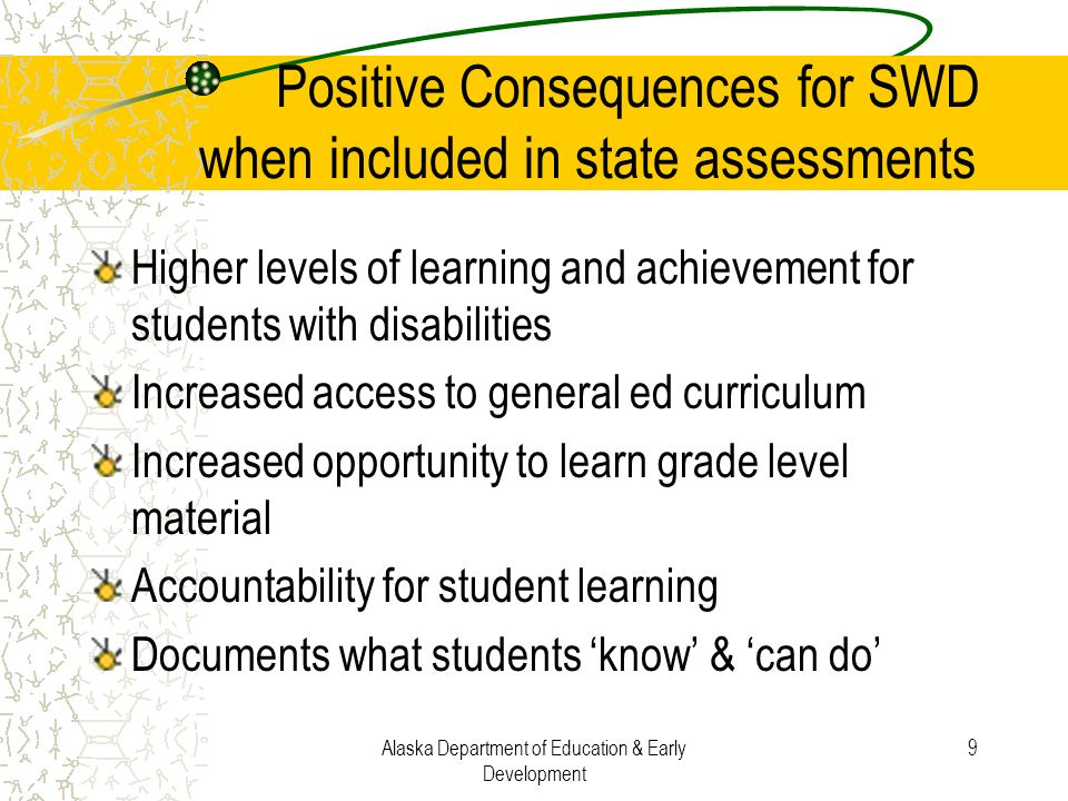 Alaska Department of Education & Early Development 9 Positive Consequences for SWD when included in state assessments Higher levels of learning and ac