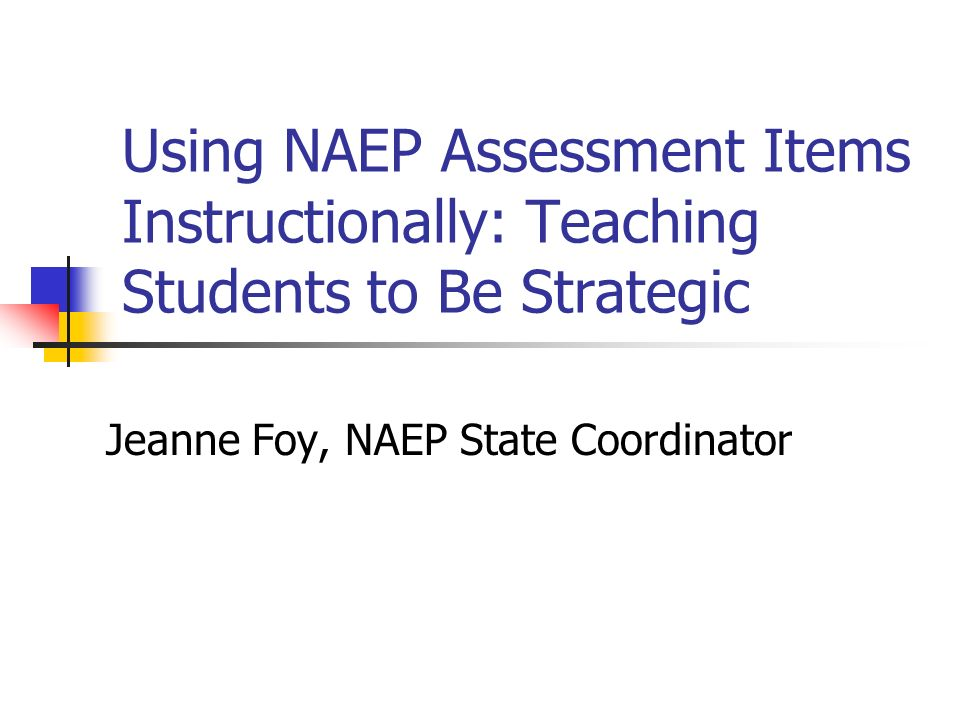 Using NAEP Assessment Items Instructionally: Teaching Students to Be Strategic Jeanne Foy, NAEP State Coordinator