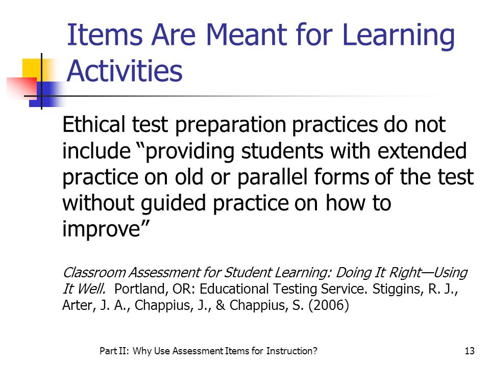 Part II: Why Use Assessment Items for Instruction?13 Items Are Meant for Learning Activities Ethical test preparation practices do not include providi
