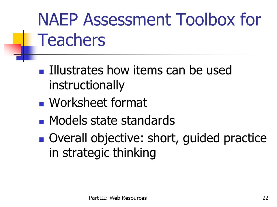 Part III: Web Resources22 NAEP Assessment Toolbox for Teachers Illustrates how items can be used instructionally Worksheet format Models state standar