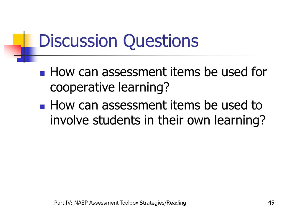 Part IV: NAEP Assessment Toolbox Strategies/Reading45 Discussion Questions How can assessment items be used for cooperative learning? How can assessme