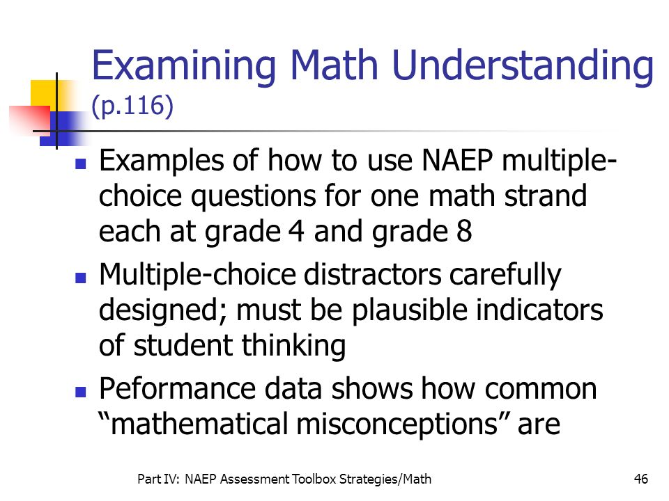Part IV: NAEP Assessment Toolbox Strategies/Math46 Examining Math Understanding (p.116) Examples of how to use NAEP multiple- choice questions for one
