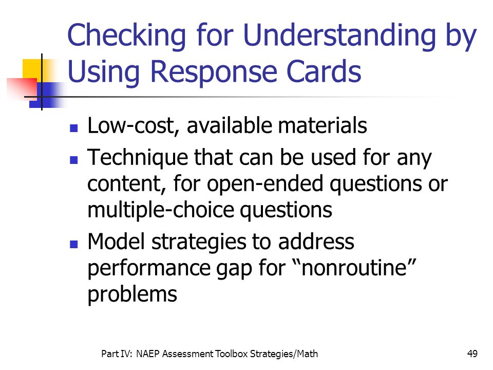 Part IV: NAEP Assessment Toolbox Strategies/Math49 Checking for Understanding by Using Response Cards Low-cost, available materials Technique that can