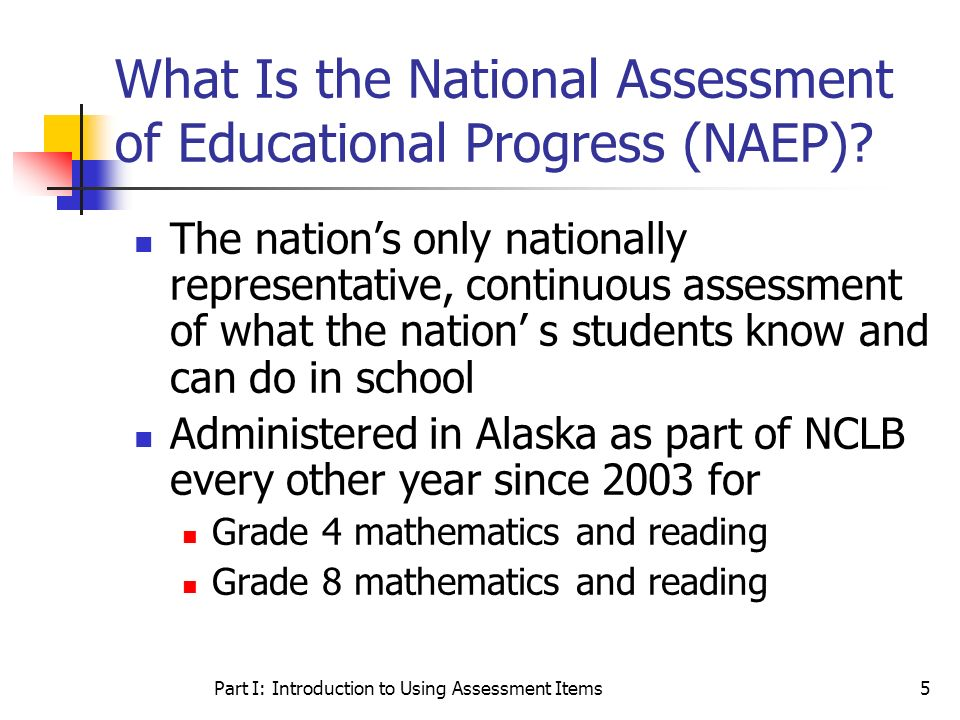 Part I: Introduction to Using Assessment Items5 What Is the National Assessment of Educational Progress (NAEP)? The nations only nationally representa