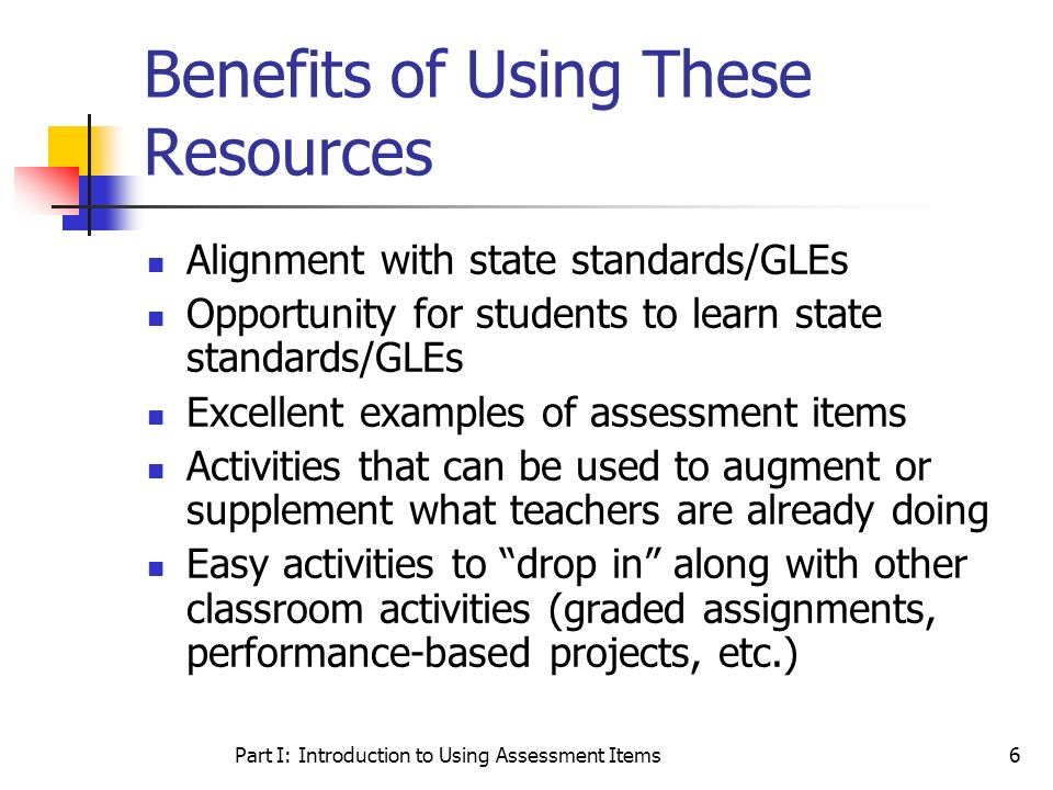 Part I: Introduction to Using Assessment Items6 Benefits of Using These Resources Alignment with state standards/GLEs Opportunity for students to lear
