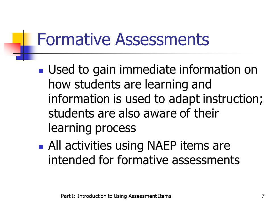 Part I: Introduction to Using Assessment Items7 Formative Assessments Used to gain immediate information on how students are learning and information