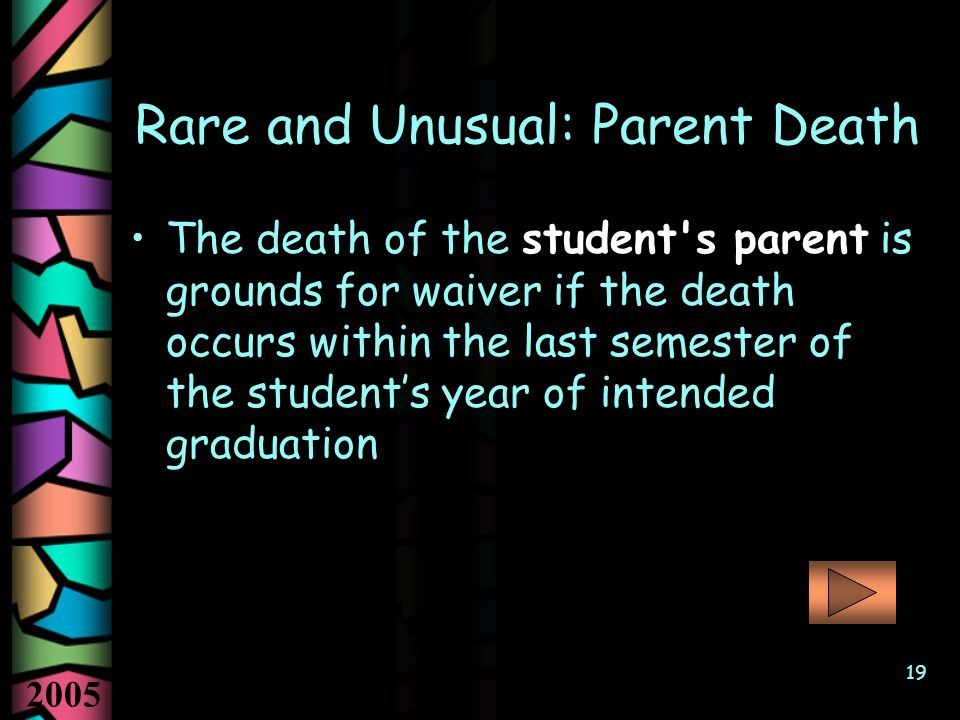 2005 19 Rare and Unusual: Parent Death The death of the student s parent is grounds for waiver if the death occurs within the last semester of the students year of intended graduation