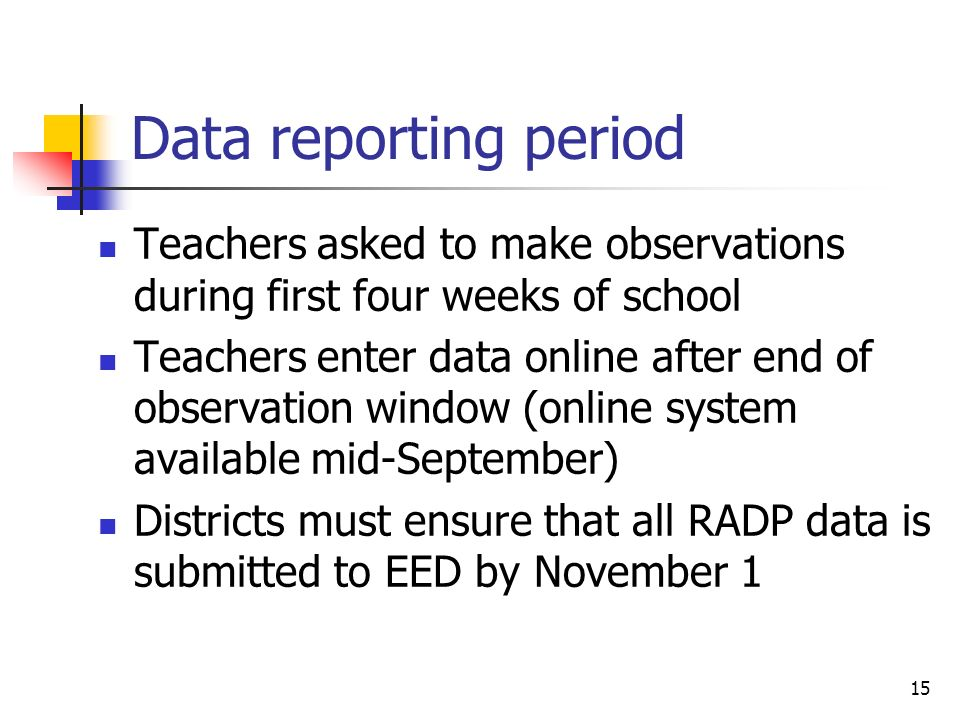 15 Data reporting period Teachers asked to make observations during first four weeks of school Teachers enter data online after end of observation window (online system available mid-September) Districts must ensure that all RADP data is submitted to EED by November 1