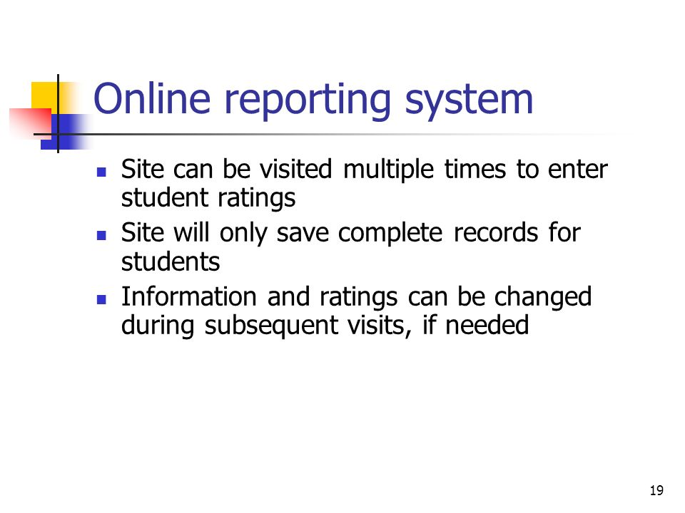 19 Online reporting system Site can be visited multiple times to enter student ratings Site will only save complete records for students Information a
