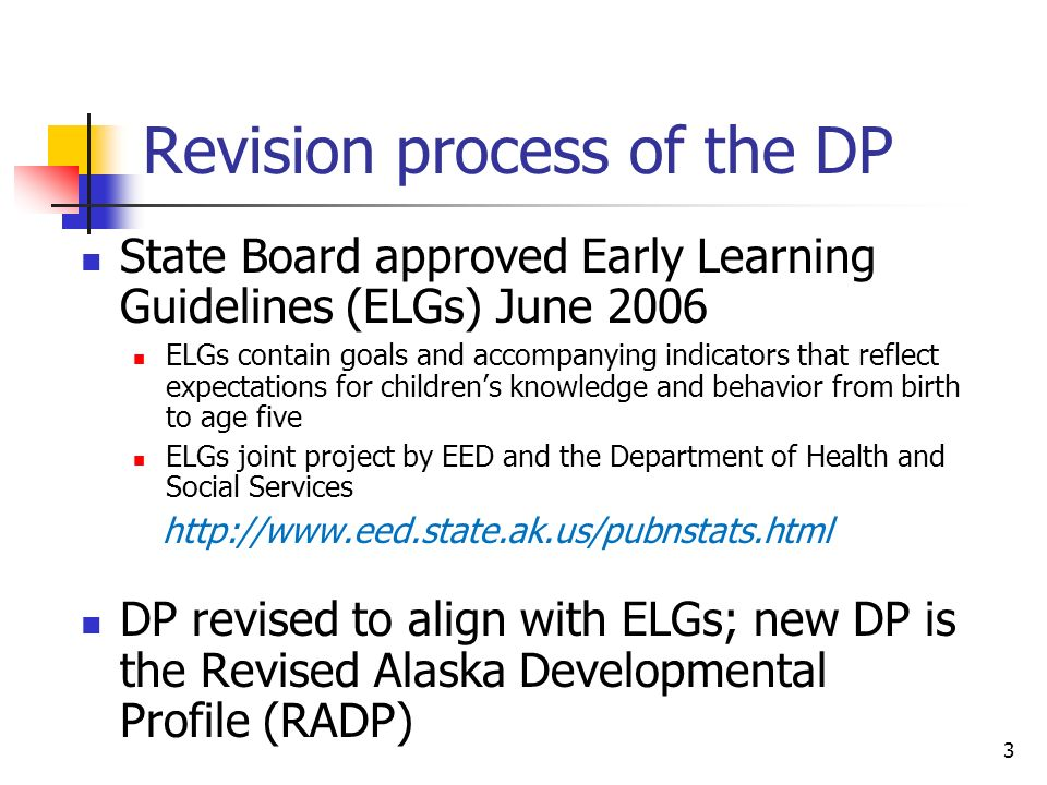 3 Revision process of the DP State Board approved Early Learning Guidelines (ELGs) June 2006 ELGs contain goals and accompanying indicators that reflect expectations for childrens knowledge and behavior from birth to age five ELGs joint project by EED and the Department of Health and Social Services http://www.eed.state.ak.us/pubnstats.html DP revised to align with ELGs; new DP is the Revised Alaska Developmental Profile (RADP)