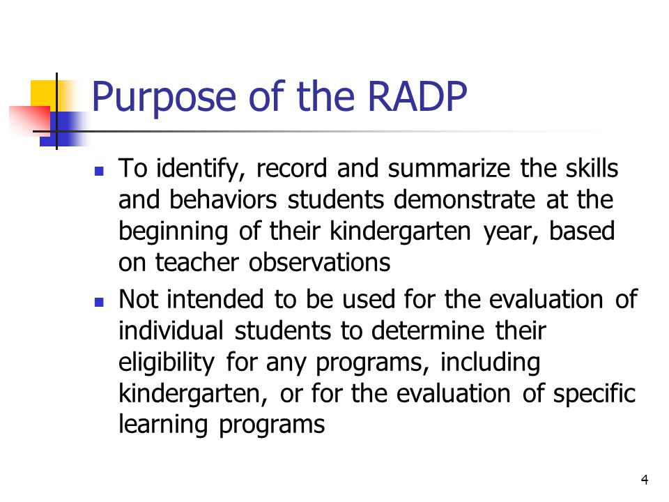 4 Purpose of the RADP To identify, record and summarize the skills and behaviors students demonstrate at the beginning of their kindergarten year, based on teacher observations Not intended to be used for the evaluation of individual students to determine their eligibility for any programs, including kindergarten, or for the evaluation of specific learning programs