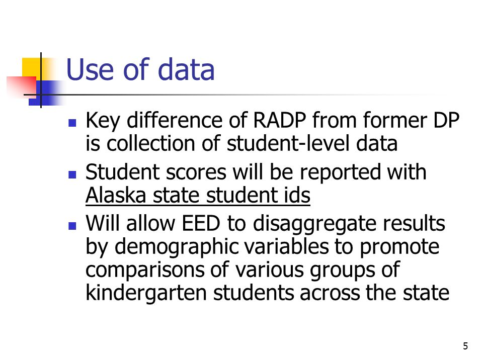 5 Use of data Key difference of RADP from former DP is collection of student-level data Student scores will be reported with Alaska state student ids Will allow EED to disaggregate results by demographic variables to promote comparisons of various groups of kindergarten students across the state