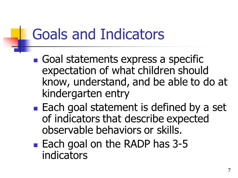 7 Goals and Indicators Goal statements express a specific expectation of what children should know, understand, and be able to do at kindergarten entry Each goal statement is defined by a set of indicators that describe expected observable behaviors or skills.