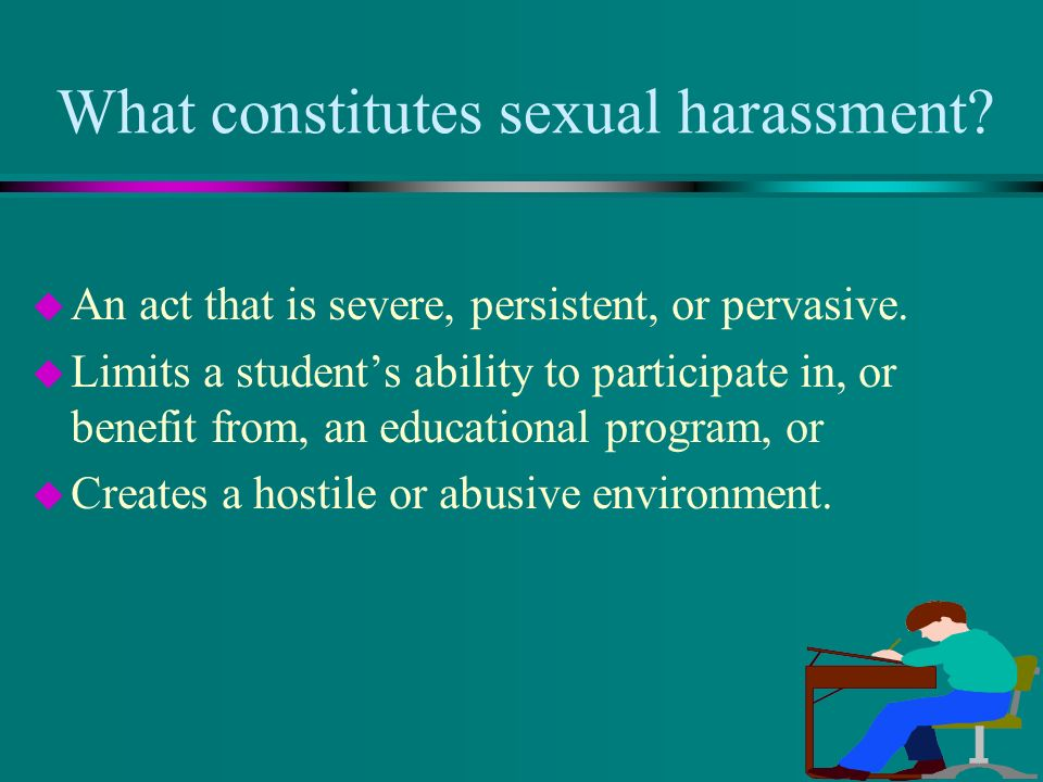 What constitutes sexual harassment. u An act that is severe, persistent, or pervasive.