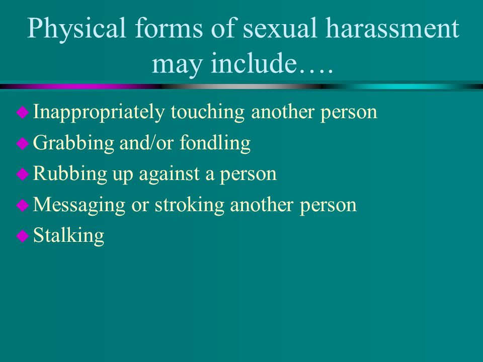 Physical forms of sexual harassment may include….