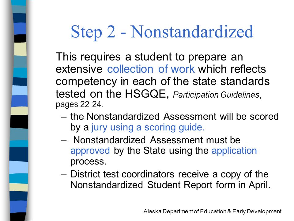 Alaska Department of Education & Early Development Step 2 - Nonstandardized This requires a student to prepare an extensive collection of work which reflects competency in each of the state standards tested on the HSGQE, Participation Guidelines, pages 22-24.