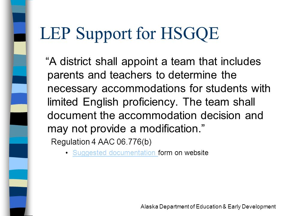 Alaska Department of Education & Early Development LEP Support for HSGQE A district shall appoint a team that includes parents and teachers to determine the necessary accommodations for students with limited English proficiency.