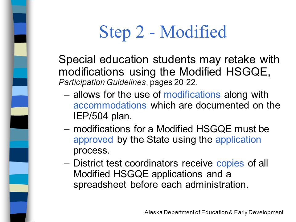 Alaska Department of Education & Early Development Security Issues regarding Accommodations and Modifications Group students with like accommodations and modifications Participation Guidelines –Suggested scribe procedures, page 16 –Read aloud Math and writing subtests: accommodations Reading subtest: modification –Flexible scheduling Form 05-05-029 Form 05-05-030