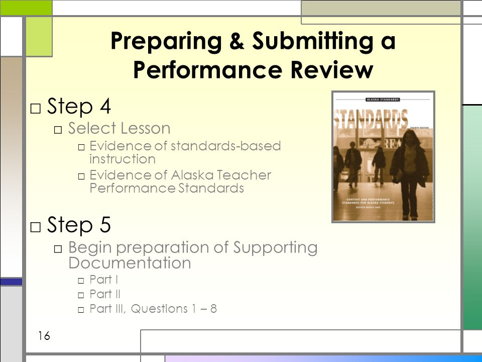 Preparing & Submitting a Performance Review Step 4 Select Lesson Evidence of standards-based instruction Evidence of Alaska Teacher Performance Standards Step 5 Begin preparation of Supporting Documentation Part I Part II Part III, Questions 1 – 8 16