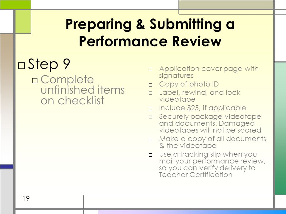 Preparing & Submitting a Performance Review Step 9 Complete unfinished items on checklist Application cover page with signatures Copy of photo ID Label, rewind, and lock videotape Include $25, if applicable Securely package videotape and documents.