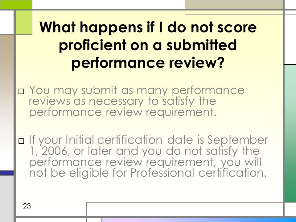 What happens if I do not score proficient on a submitted performance review? You may submit as many performance reviews as necessary to satisfy the pe
