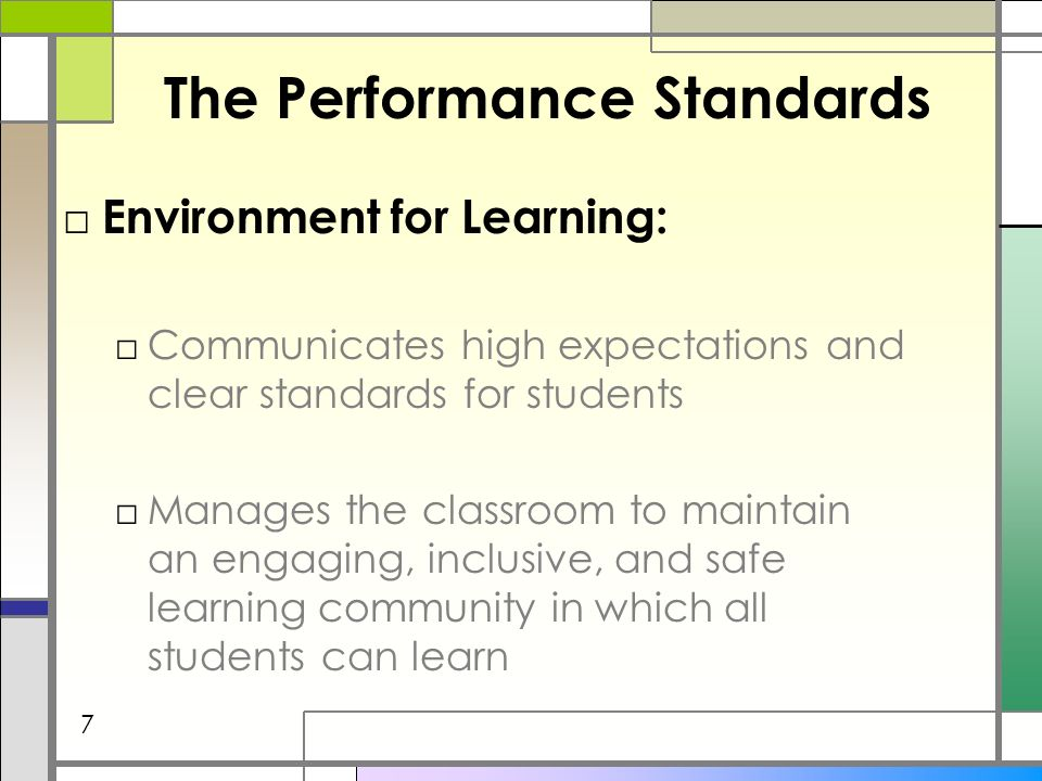 The Performance Standards Environment for Learning: Communicates high expectations and clear standards for students Manages the classroom to maintain an engaging, inclusive, and safe learning community in which all students can learn 7