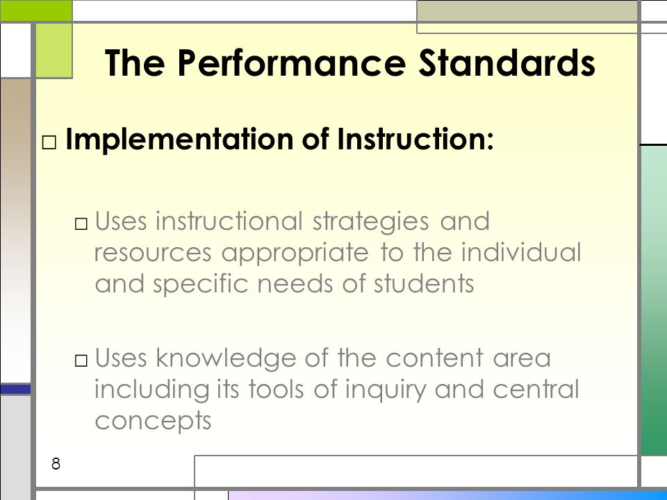 The Performance Standards Implementation of Instruction: Uses instructional strategies and resources appropriate to the individual and specific needs of students Uses knowledge of the content area including its tools of inquiry and central concepts 8