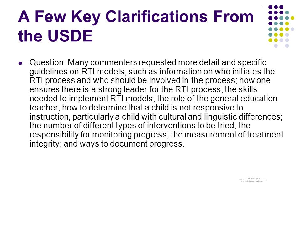 A Few Key Clarifications From the USDE Question: Many commenters requested more detail and specific guidelines on RTI models, such as information on who initiates the RTI process and who should be involved in the process; how one ensures there is a strong leader for the RTI process; the skills needed to implement RTI models; the role of the general education teacher; how to determine that a child is not responsive to instruction, particularly a child with cultural and linguistic differences; the number of different types of interventions to be tried; the responsibility for monitoring progress; the measurement of treatment integrity; and ways to document progress.