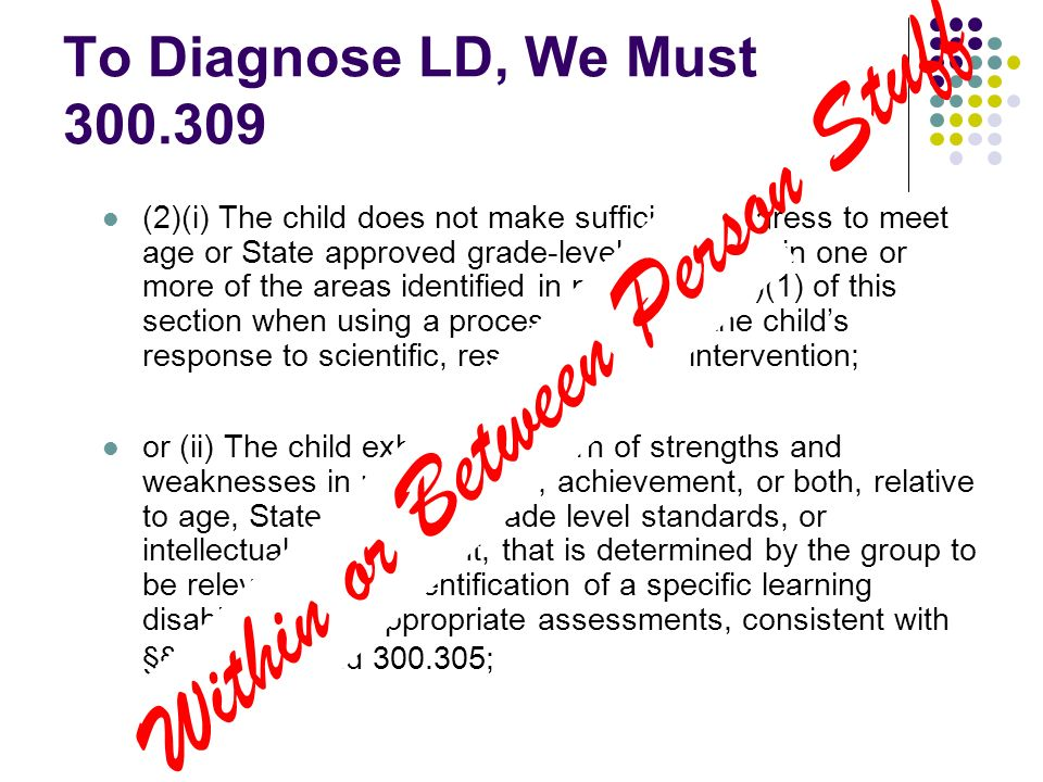 To Diagnose LD, We Must 300.309 (2)(i) The child does not make sufficient progress to meet age or State approved grade-level standards in one or more of the areas identified in paragraph (a)(1) of this section when using a process based on the childs response to scientific, research-based intervention; or (ii) The child exhibits a pattern of strengths and weaknesses in performance, achievement, or both, relative to age, State-approved grade level standards, or intellectual development, that is determined by the group to be relevant to the identification of a specific learning disability, using appropriate assessments, consistent with §§ 300.304 and 300.305; Within or Between Person Stuff