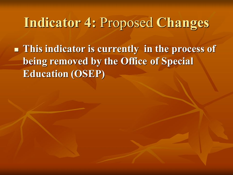 Indicator 4: Proposed Changes This indicator is currently in the process of being removed by the Office of Special Education (OSEP) This indicator is currently in the process of being removed by the Office of Special Education (OSEP)