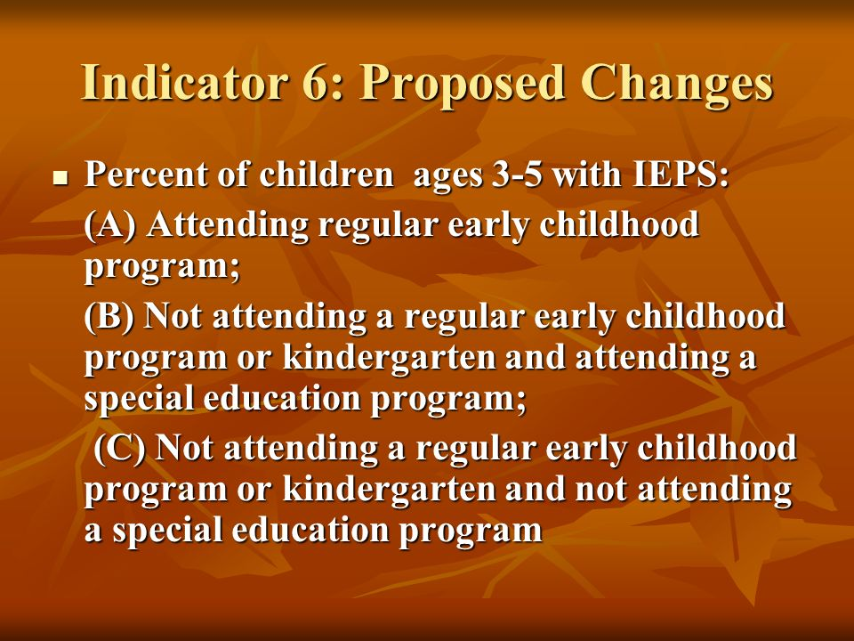 Indicator 6: Proposed Changes Percent of children ages 3-5 with IEPS: Percent of children ages 3-5 with IEPS: (A) Attending regular early childhood program; (B) Not attending a regular early childhood program or kindergarten and attending a special education program; (B) Not attending a regular early childhood program or kindergarten and attending a special education program; (C) Not attending a regular early childhood program or kindergarten and not attending a special education program (C) Not attending a regular early childhood program or kindergarten and not attending a special education program