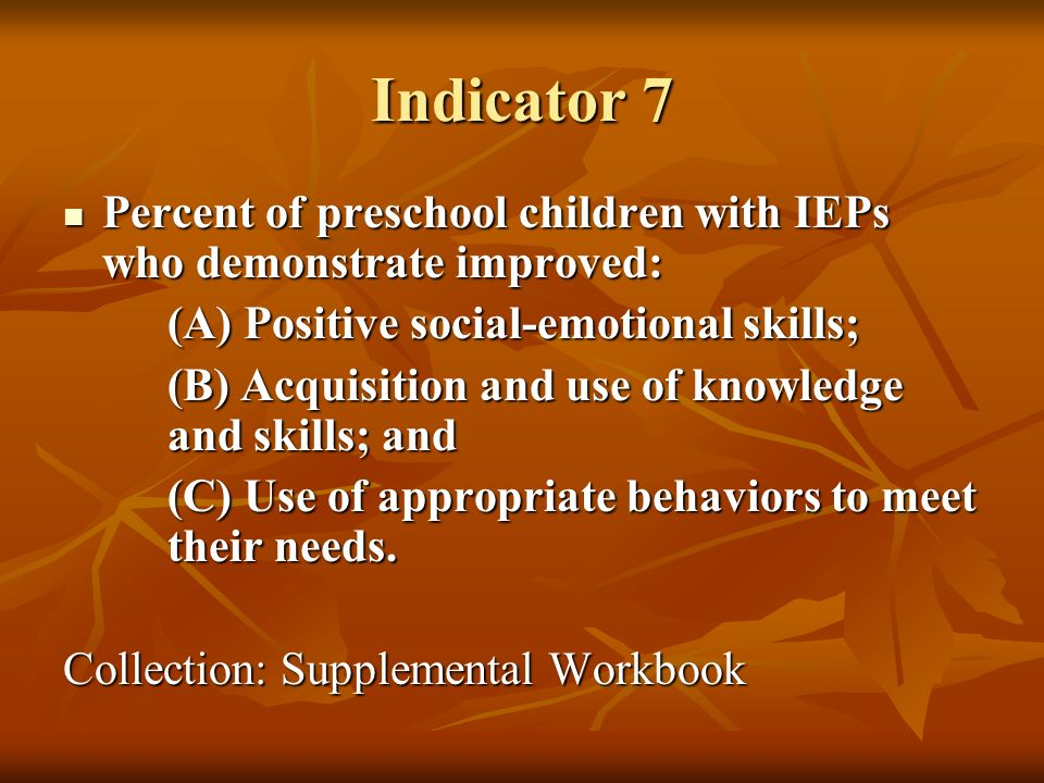 Indicator 7 Percent of preschool children with IEPs who demonstrate improved: Percent of preschool children with IEPs who demonstrate improved: (A) Positive social-emotional skills; (A) Positive social-emotional skills; (B) Acquisition and use of knowledge and skills; and (C) Use of appropriate behaviors to meet their needs.