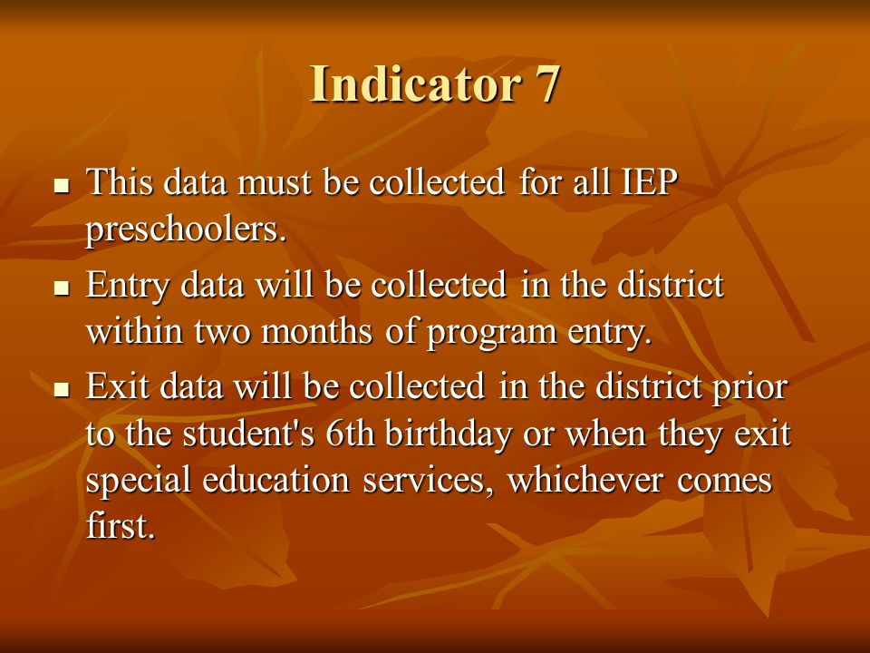 Indicator 7 This data must be collected for all IEP preschoolers. This data must be collected for all IEP preschoolers. Entry data will be collected i