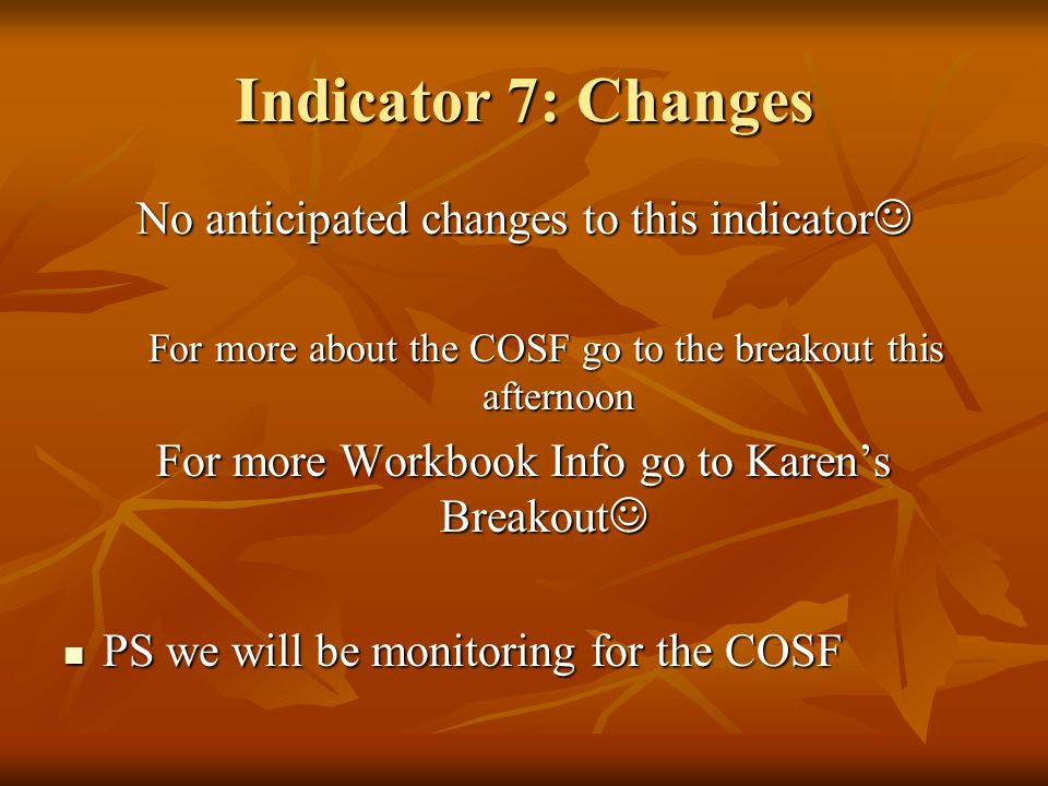 Indicator 7: Changes No anticipated changes to this indicator No anticipated changes to this indicator For more about the COSF go to the breakout this afternoon For more Workbook Info go to Karens Breakout For more Workbook Info go to Karens Breakout PS we will be monitoring for the COSF PS we will be monitoring for the COSF