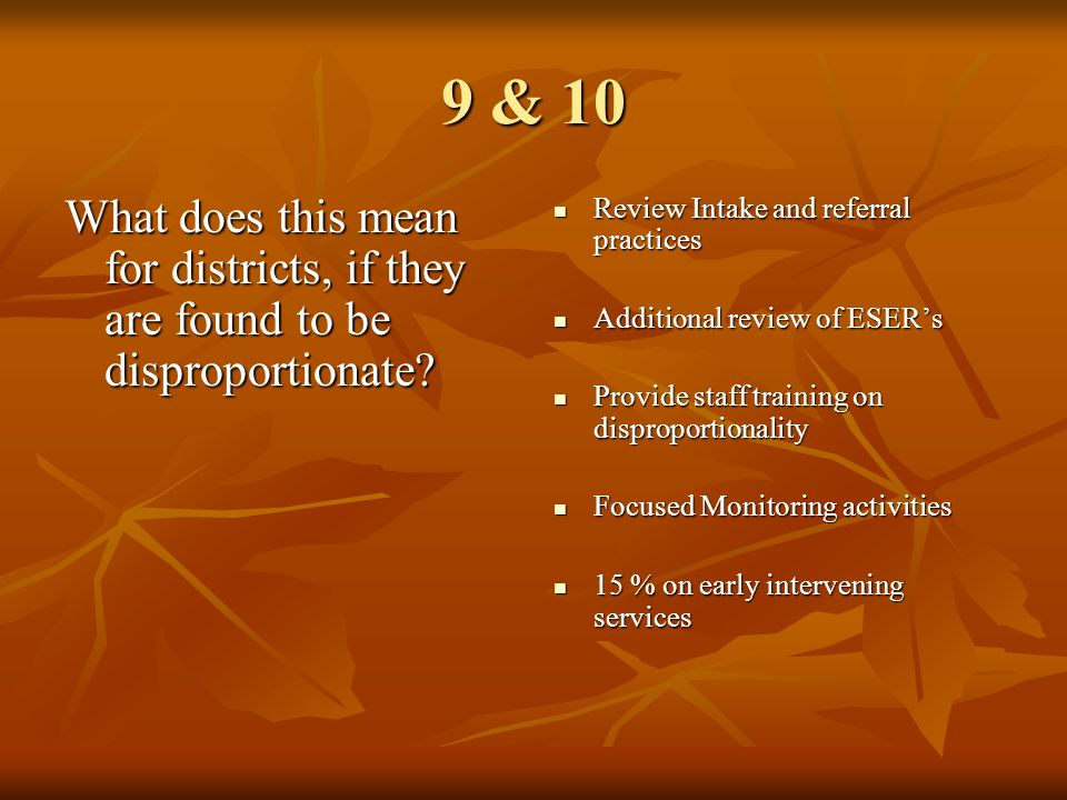 9 & 10 What does this mean for districts, if they are found to be disproportionate? Review Intake and referral practices Review Intake and referral pr
