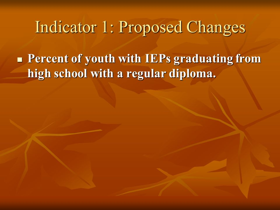 Indicator 1: Proposed Changes Percent of youth with IEPs graduating from high school with a regular diploma.