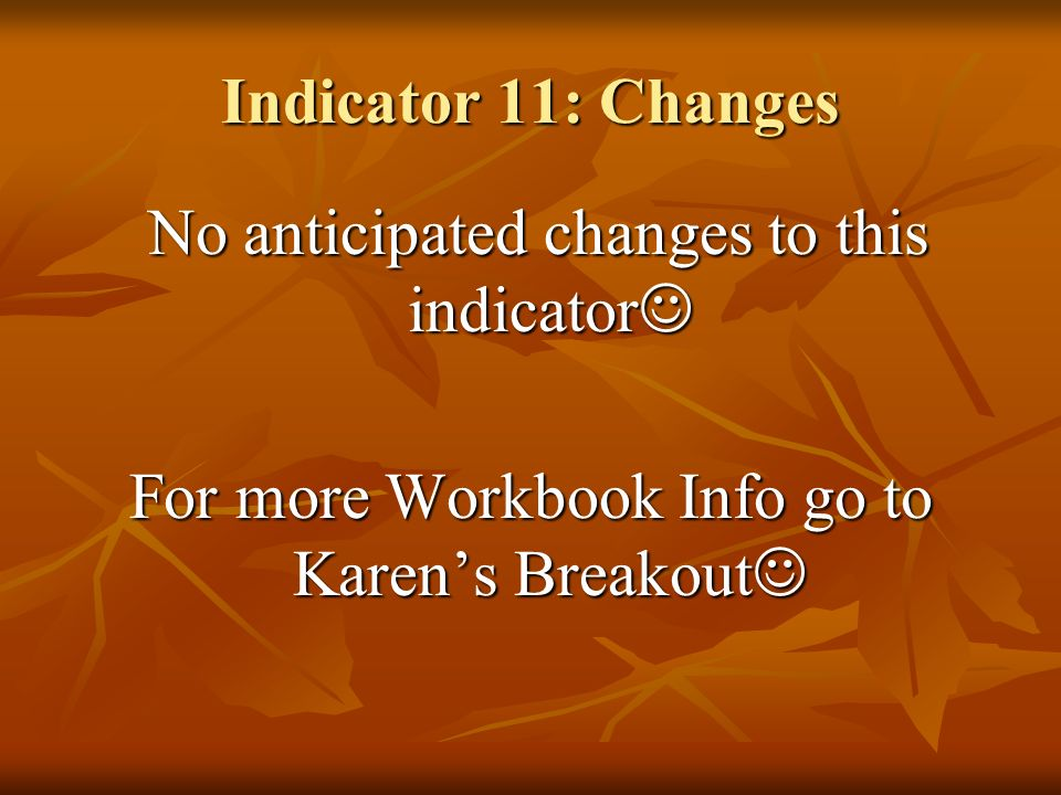 Indicator 11: Changes No anticipated changes to this indicator No anticipated changes to this indicator For more Workbook Info go to Karens Breakout F
