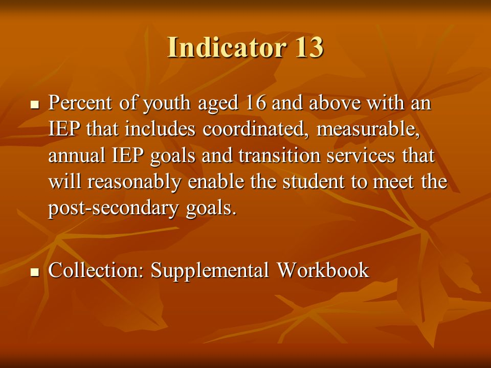 Indicator 13 Percent of youth aged 16 and above with an IEP that includes coordinated, measurable, annual IEP goals and transition services that will reasonably enable the student to meet the post-secondary goals.