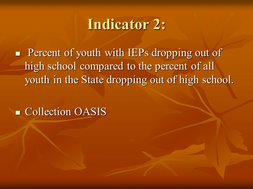 Indicator 2: Percent of youth with IEPs dropping out of high school compared to the percent of all youth in the State dropping out of high school. Per