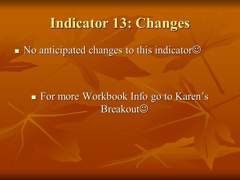 Indicator 13: Changes No anticipated changes to this indicator For more Workbook Info go to Karens Breakout