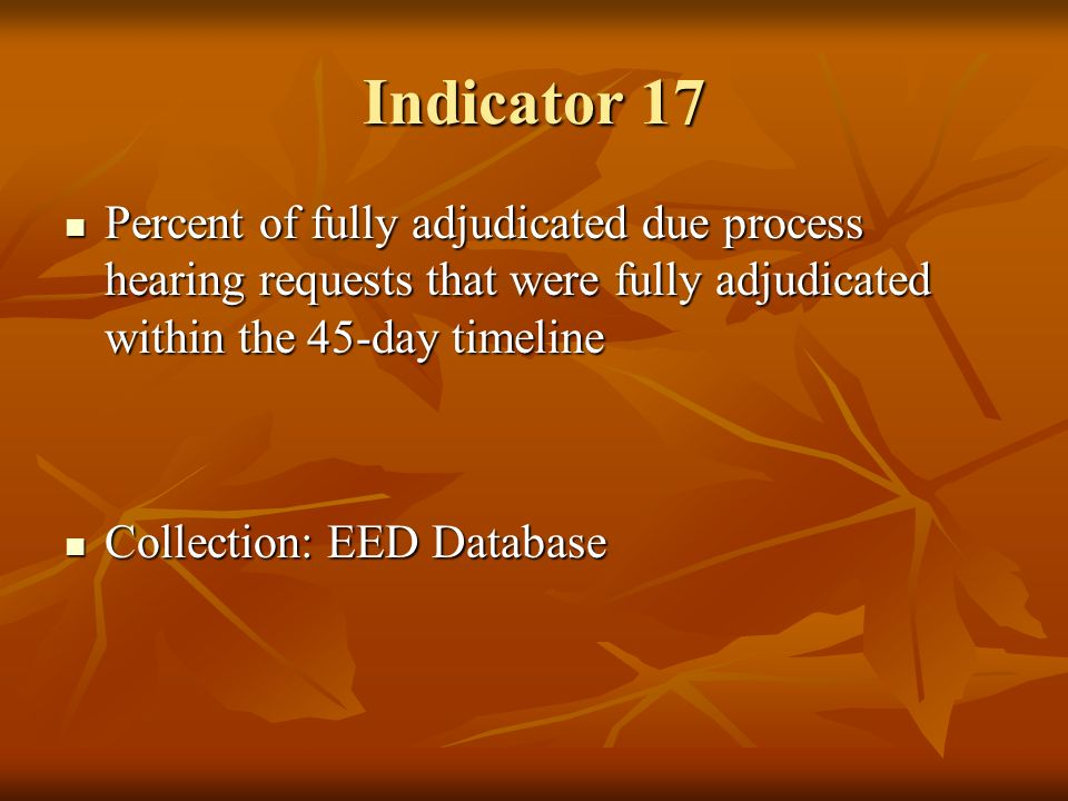 Indicator 17 Percent of fully adjudicated due process hearing requests that were fully adjudicated within the 45-day timeline Percent of fully adjudicated due process hearing requests that were fully adjudicated within the 45-day timeline Collection: EED Database Collection: EED Database