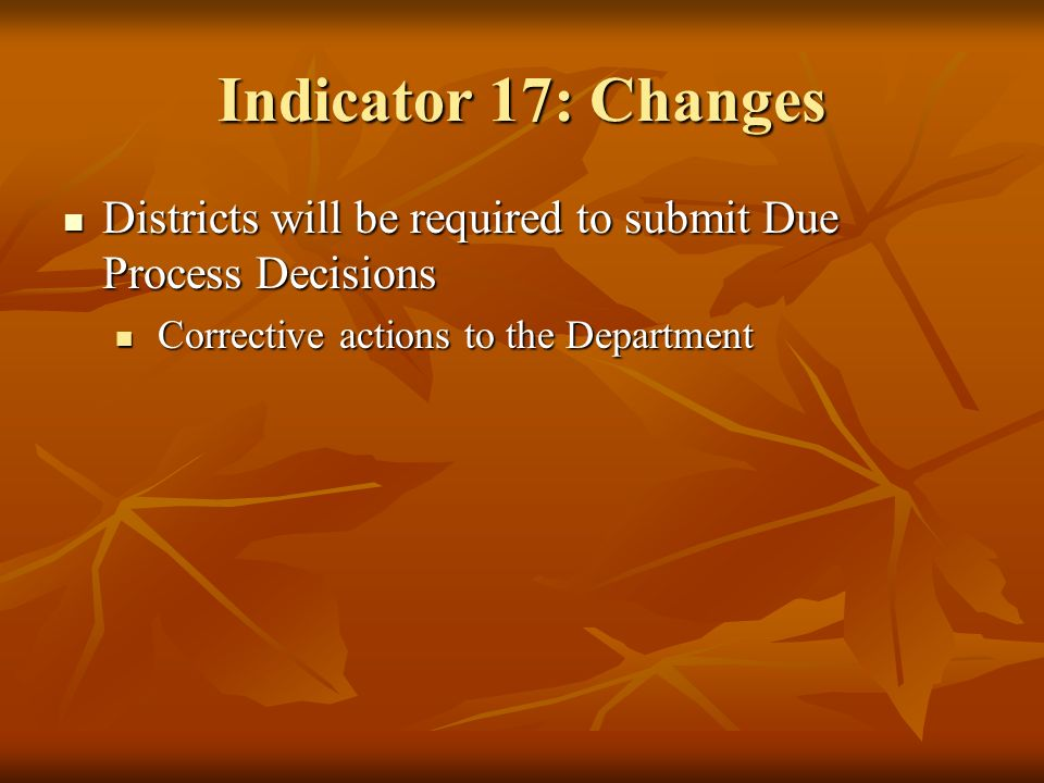 Indicator 17: Changes Districts will be required to submit Due Process Decisions Districts will be required to submit Due Process Decisions Corrective actions to the Department Corrective actions to the Department