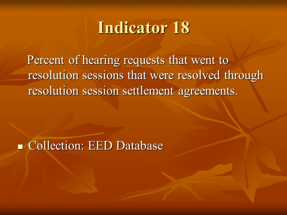Indicator 18 Percent of hearing requests that went to resolution sessions that were resolved through resolution session settlement agreements. Percent