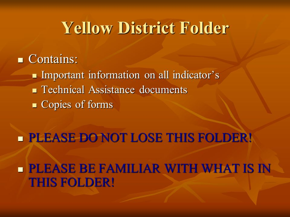 Yellow District Folder Contains: Contains: Important information on all indicators Important information on all indicators Technical Assistance documents Technical Assistance documents Copies of forms Copies of forms PLEASE DO NOT LOSE THIS FOLDER.