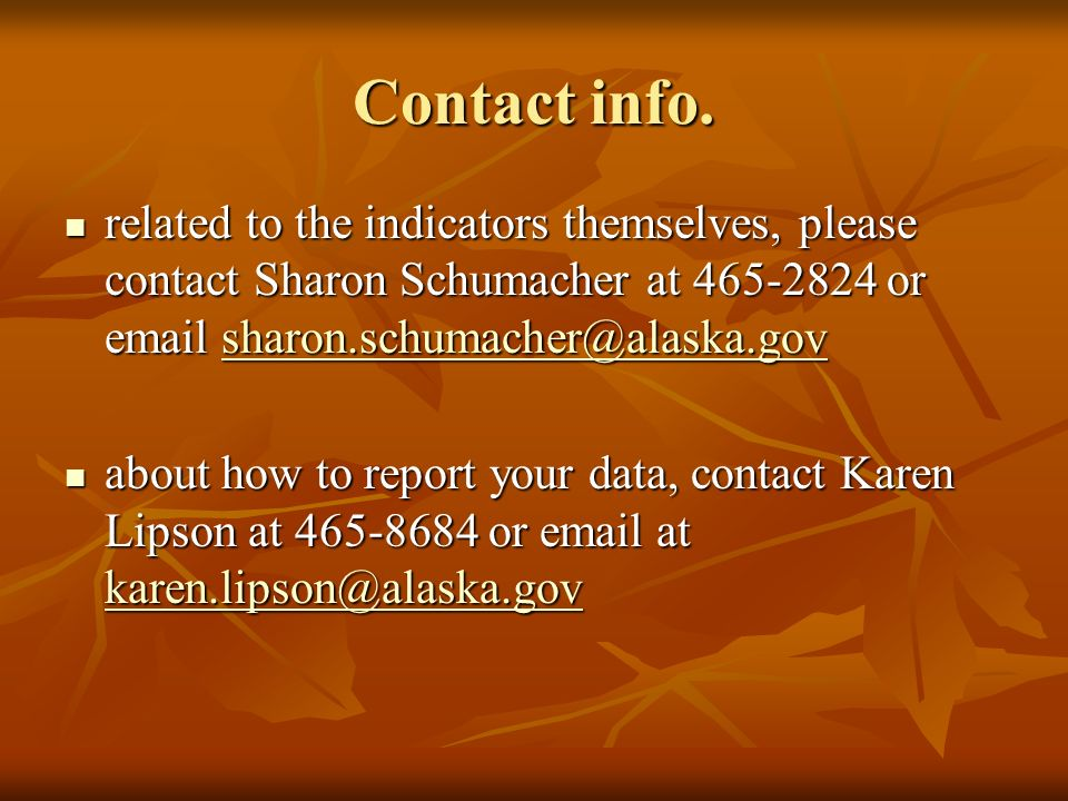 Contact info. related to the indicators themselves, please contact Sharon Schumacher at 465-2824 or email sharon.schumacher@alaska.gov related to the