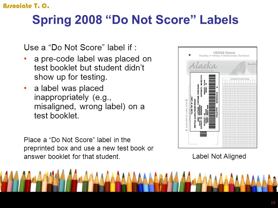 19 Spring 2008 Do Not Score Labels Use a Do Not Score label if : a pre-code label was placed on test booklet but student didnt show up for testing.