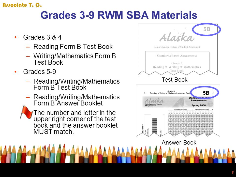 5 5 Grades 3-9 RWM SBA Materials Grades 3 & 4 –Reading Form B Test Book –Writing/Mathematics Form B Test Book Grades 5-9 –Reading/Writing/Mathematics Form B Test Book –Reading/Writing/Mathematics Form B Answer Booklet –The number and letter in the upper right corner of the test book and the answer booklet MUST match.