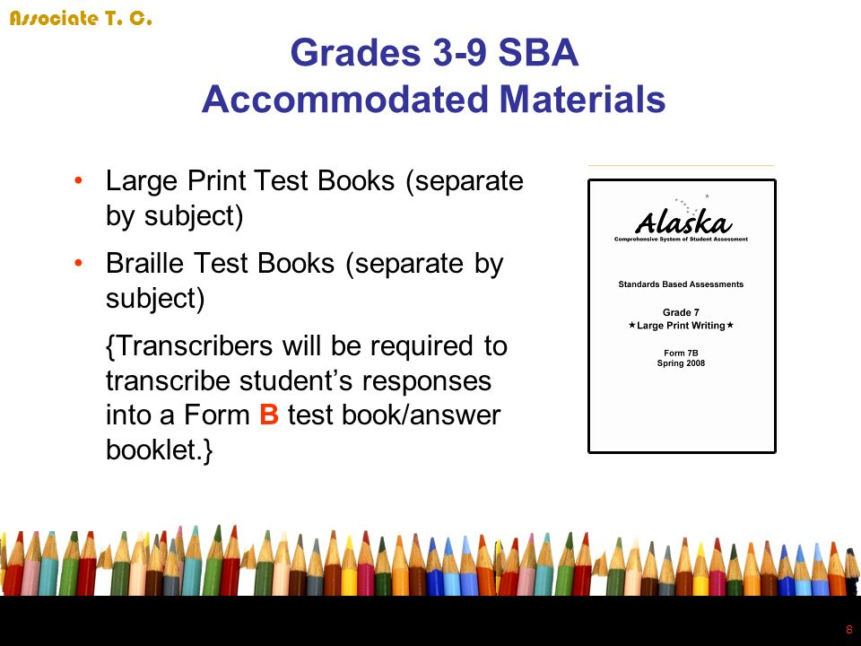 8 8 Grades 3-9 SBA Accommodated Materials Large Print Test Books (separate by subject) Braille Test Books (separate by subject) {Transcribers will be required to transcribe students responses into a Form B test book/answer booklet.} Associate T.