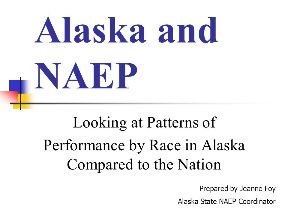 Alaska and NAEP Looking at Patterns of Performance by Race in Alaska Compared to the Nation Prepared by Jeanne Foy Alaska State NAEP Coordinator