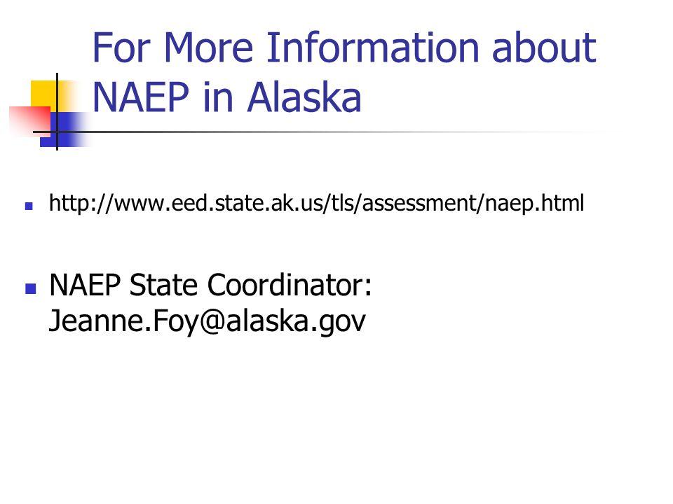 For More Information about NAEP in Alaska http://www.eed.state.ak.us/tls/assessment/naep.html NAEP State Coordinator: Jeanne.Foy@alaska.gov